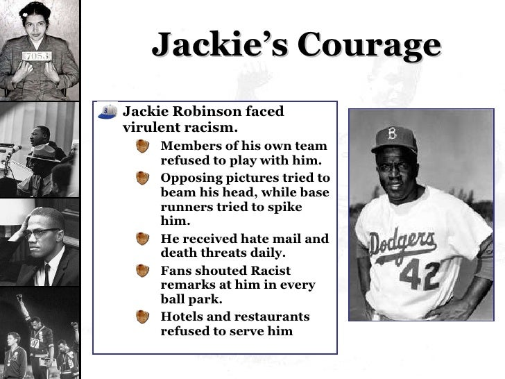 Jackie's Courage <ul><li>Jackie Robinson faced virulent racism. </li></ul><ul><ul><li>Members of his own team refused to p...