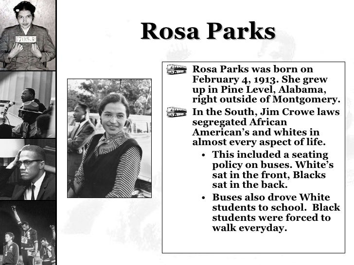 Rosa Parks <ul><li>Rosa Parks was born on February 4, 1913. She grew up in Pine Level, Alabama, right outside of Montgomer...