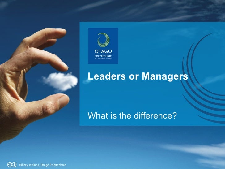Leaders or Managers What is the difference? Hillary Jenkins, Otago Polytechnic