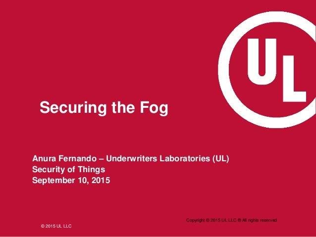 © 2015 UL LLC Anura Fernando – Underwriters Laboratories (UL) Security of Things September 10, 2015 Copyright © 2015 UL LL...