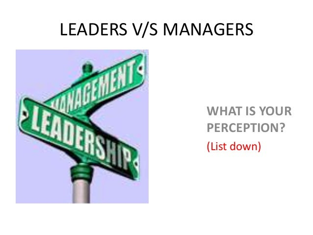 LEADERS V/S MANAGERS               WHAT IS YOUR               PERCEPTION?               (List down)