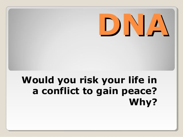 DNADNA Would you risk your life in a conflict to gain peace? Why?