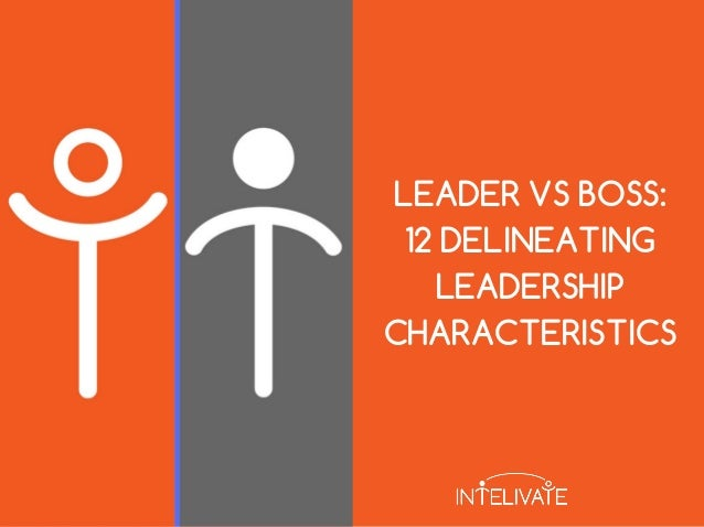 LEADER VS BOSS: 12 DELINEATING LEADERSHIP CHARACTERISTICS