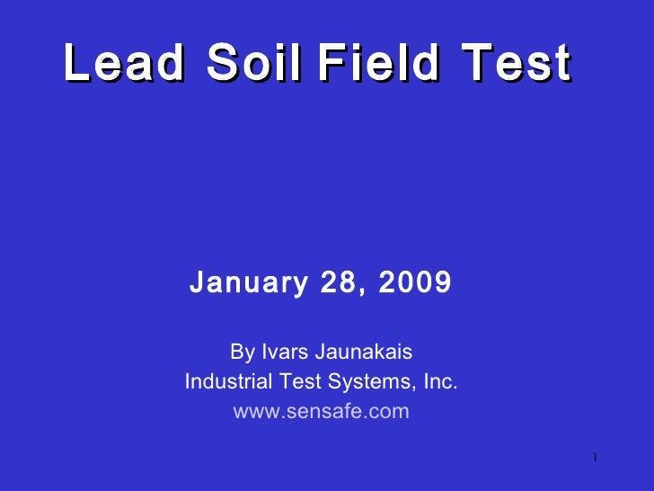 Lead Soil   Field Test  <ul><li>January 28, 2009 </li></ul><ul><li>By Ivars Jaunakais </li></ul><ul><li>Industrial Test ...