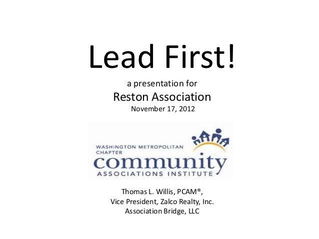 Lead First!      a presentation for Reston Association       November 17, 2012    Thomas L. Willis, PCAM®, Vice President,...