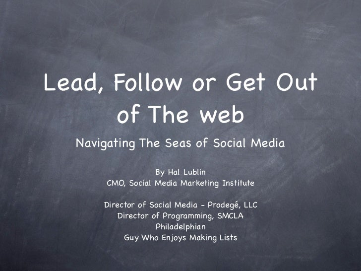 Lead, Follow or Get Out      of The web  Navigating The Seas of Social Media                   By Hal Lublin       CMO, So...