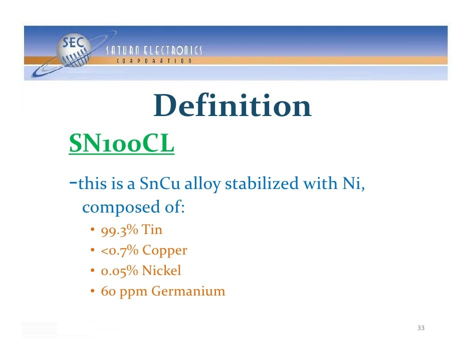 Definition SN100CL ‐thisisaSnCualloystabilizedwithNi,  composedof:   •   99.3%Tin   •   <0.7%Copper       <0 7%...