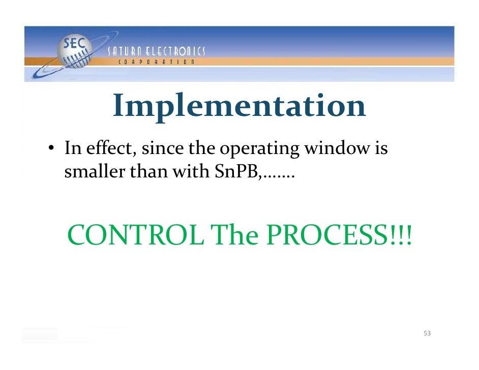 Implementation • Ineffect,sincetheoperatingwindowis   smallerthanwithSnPB,…….     CONTROLThePROCESS!!!        ...