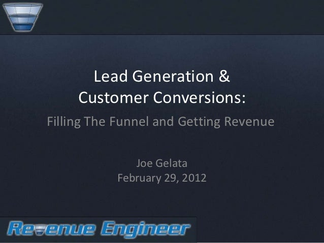 Lead Generation &     Customer Conversions:Filling The Funnel and Getting Revenue              Joe Gelata           Februa...