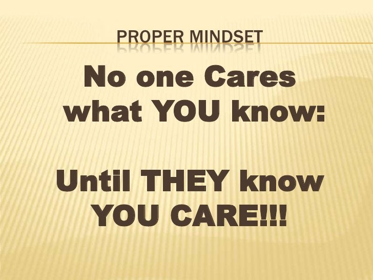 Proper Mindset<br />No one Cares<br /> what YOU know:<br />Until THEY know <br />YOU CARE!!!<br />