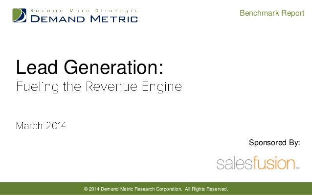 Benchmark Report  Lead Generation:  Sponsored By:  © 2014 Demand Metric Research Corporation. All Rights Reserved.