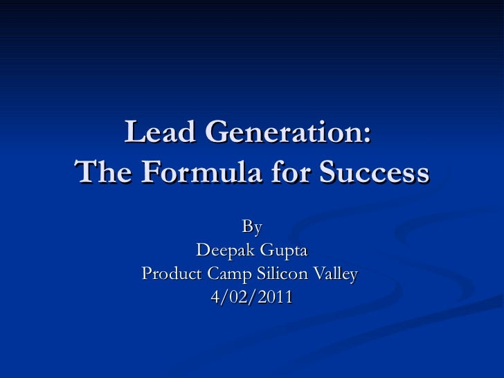 Lead Generation:  The Formula for Success By Deepak Gupta Product Camp Silicon Valley  4/02/2011