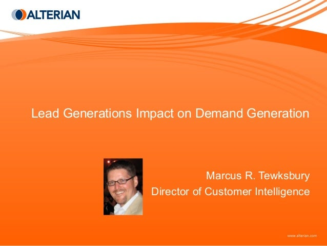 Lead Generations Impact on Demand Generation Marcus R. Tewksbury Director of Customer Intelligence