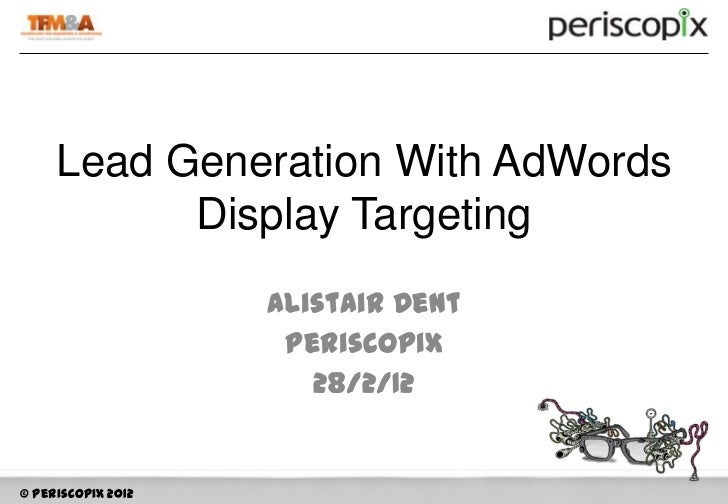 Lead Generation With AdWords           Display Targeting                    Alistair Dent                     Periscopix  ...