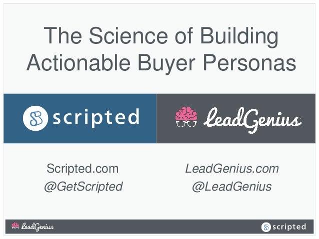 The Science of Building Actionable Buyer Personas LeadGenius.com @LeadGenius Scripted.com @GetScripted
