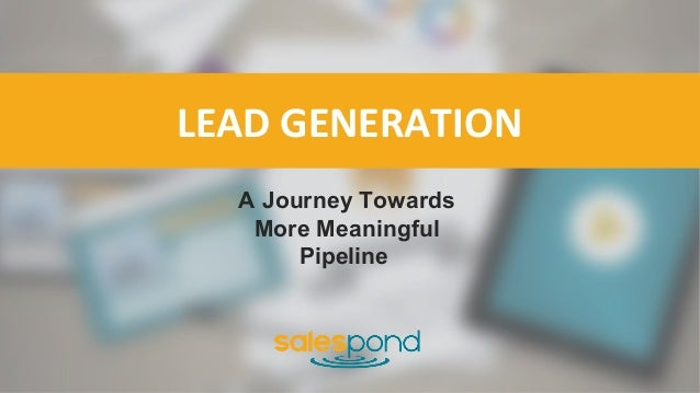 LEAD GENERATION A Journey Towards More Meaningful Pipeline