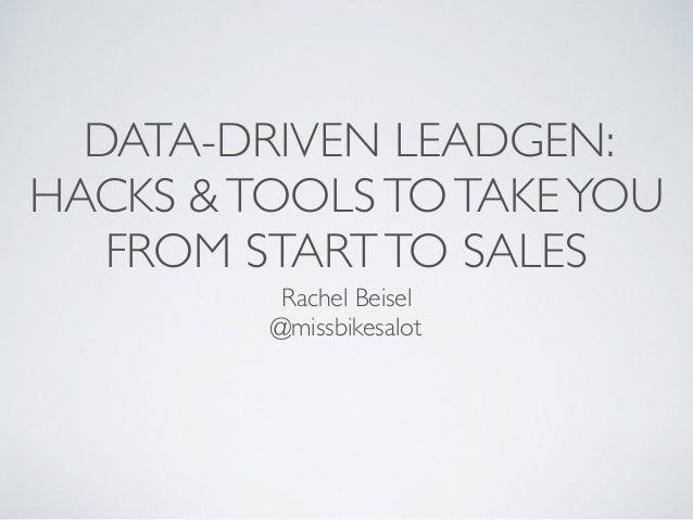 DATA-DRIVEN LEADGEN: HACKS &TOOLSTOTAKEYOU FROM STARTTO SALES Rachel Beisel @missbikesalot
