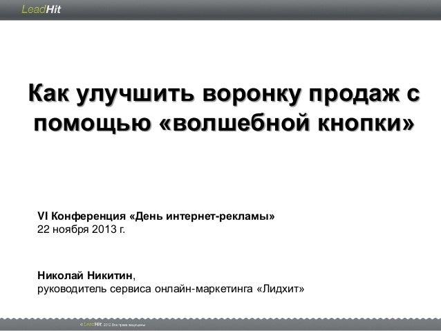 Как улучшить воронку продаж с помощью «волшебной кнопки»  VI Конференция «День интернет-рекламы» 22 ноября 2013 г.  Никола...