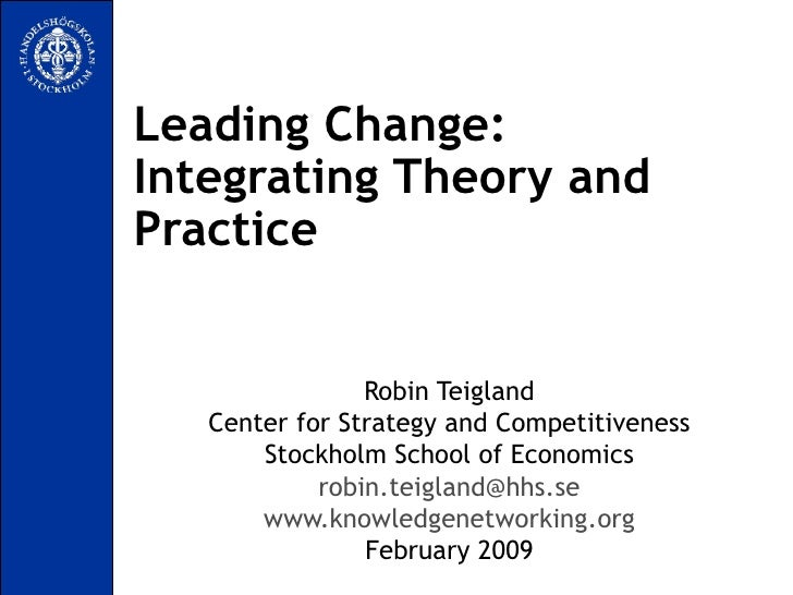 Leading Change:  Integrating Theory and Practice Robin Teigland Center for Strategy and Competitiveness Stockholm School o...