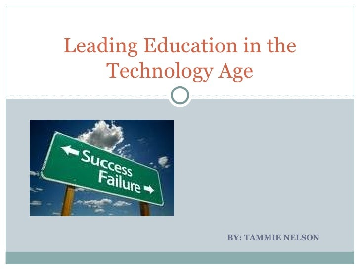 BY: TAMMIE NELSON  Leading Education in the Technology Age