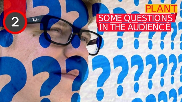 PLANT SOME QUESTIONS IN THE AUDIENCE IT CAN BE EMBARRASSING IF THERE ARE NO QUESTIONS, SO ONE APPROACH IS TO 'PLANT' A COU...