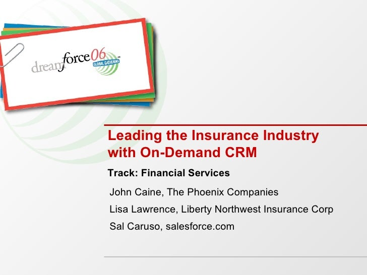 Leading the Insurance Industry with On-Demand CRM  John Caine, The Phoenix Companies Lisa Lawrence, Liberty Northwest Insu...