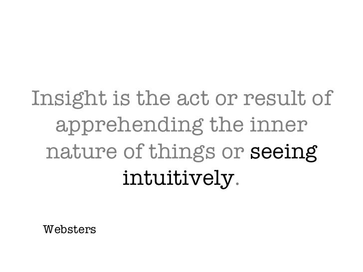 Insight is the act or result of apprehending the inner nature of things or  seeing intuitively . Websters