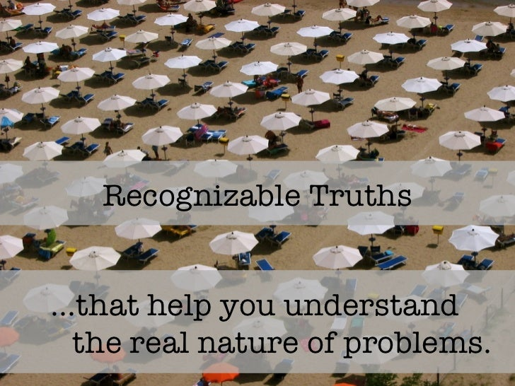 Recognizable Truths … that help you understand  the real nature of problems.