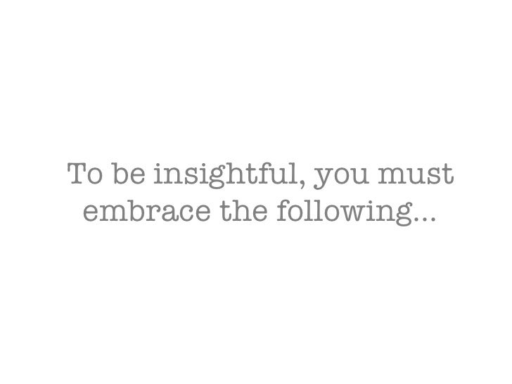 To be insightful, you must embrace the following…