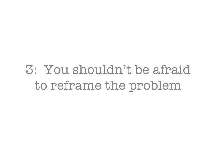 3:  You shouldn't be afraid to reframe the problem