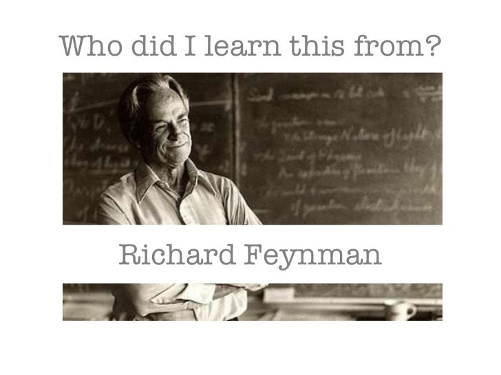Who did I learn this from? Richard Feynman