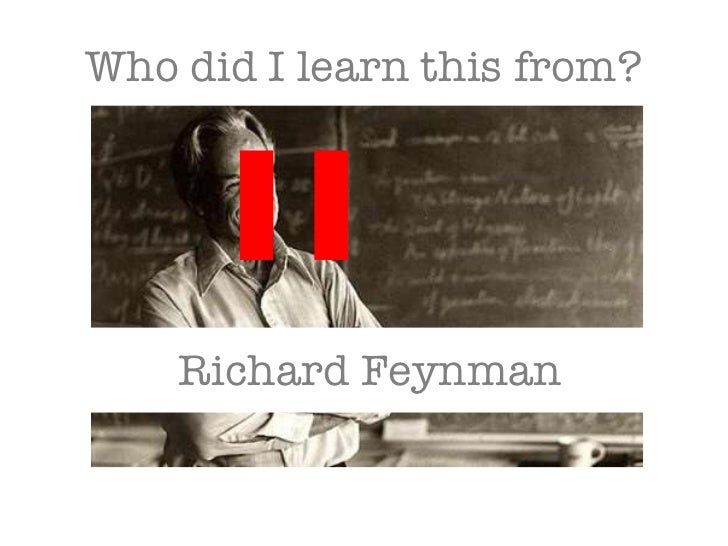 Who did I learn this from?  Richard Feynman