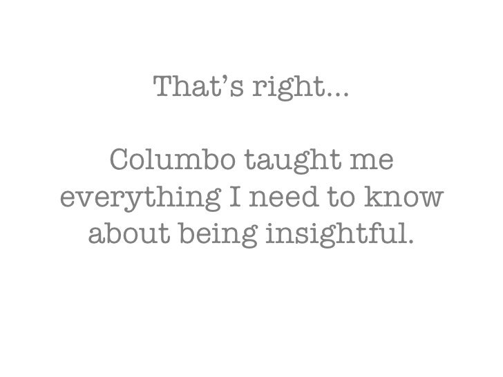 That's right… Columbo taught me everything I need to know about being insightful.