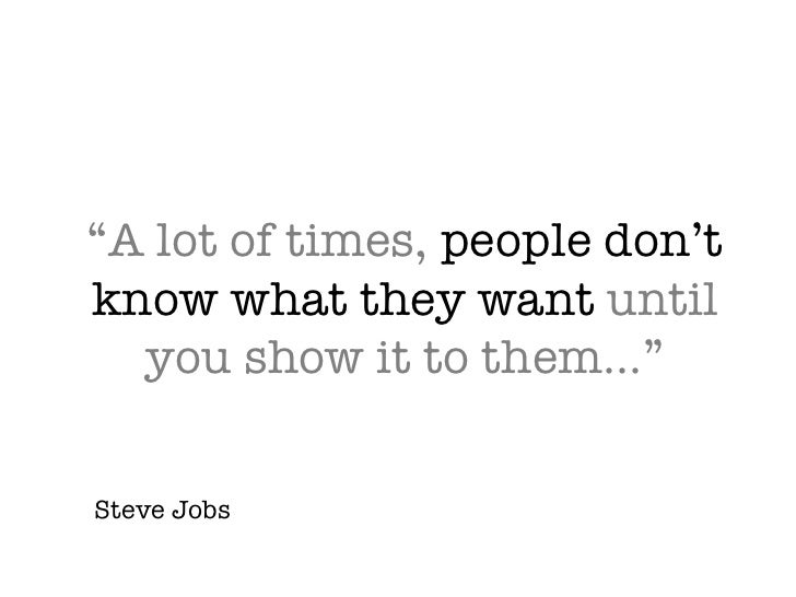 """""""A lot of times,  people don't know what they want  until you show it to them…"""" Steve Jobs"""