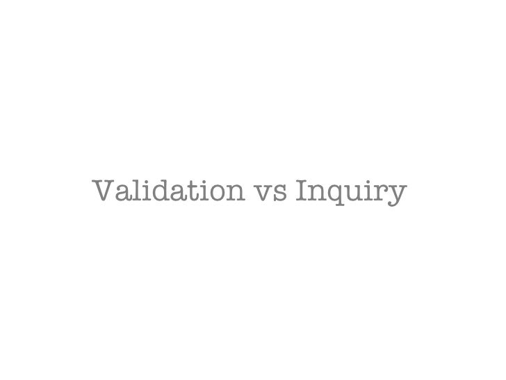 Validation vs Inquiry