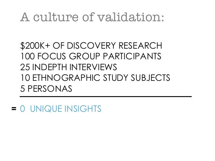 A culture of validation: $200K+ OF DISCOVERY RESEARCH 100 FOCUS GROUP PARTICIPANTS 25 INDEPTH INTERVIEWS 10 ETHNOGRAPHIC S...