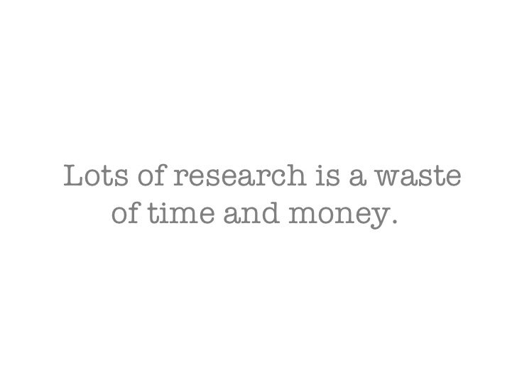 Lots of research is a waste of time and money.
