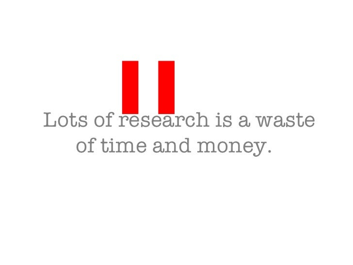 Lots of research is a waste of time and money.  