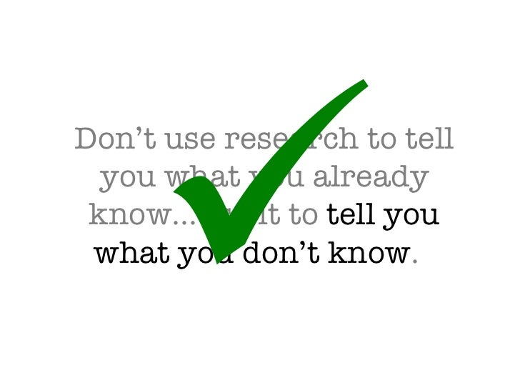 Don't use research to tell you what you already know…use it to  tell you what you don't know .  
