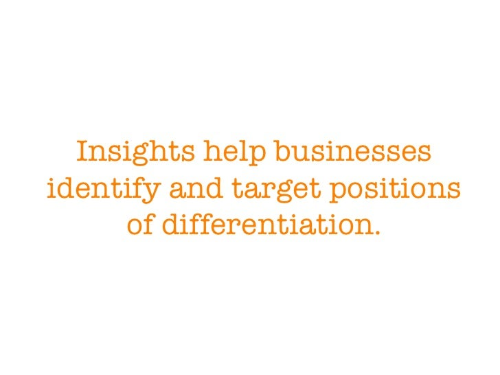 Insights help businesses identify and target positions of differentiation.