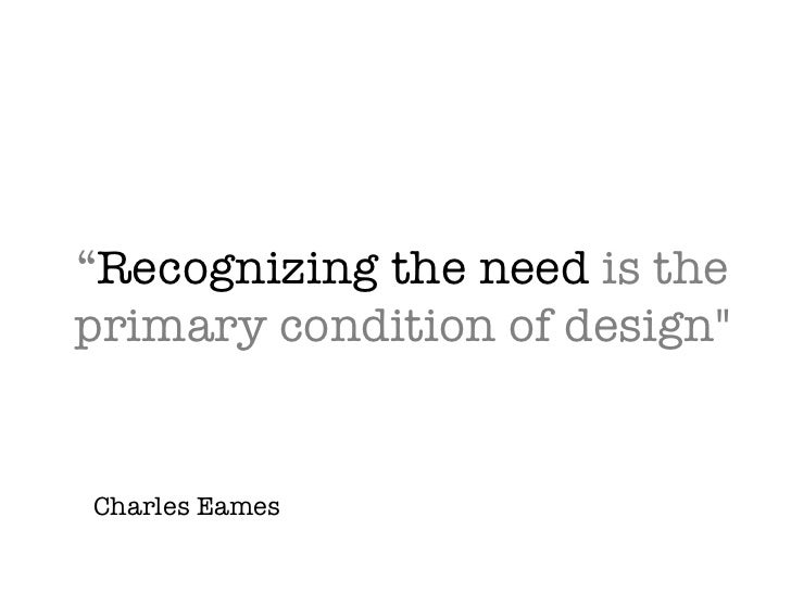 """ Recognizing the need  is the primary condition of design"" Charles Eames"