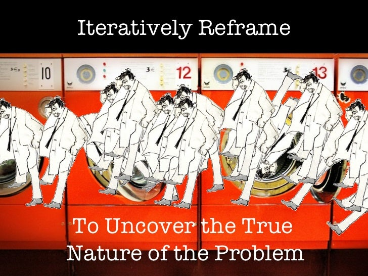 Iteratively Reframe To Uncover the True  Nature of the Problem
