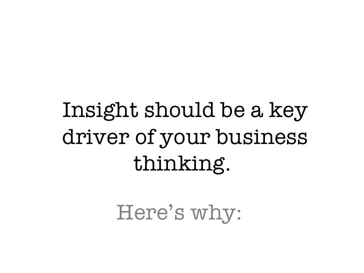 Insight should be a key driver of your business thinking.  Here's why: