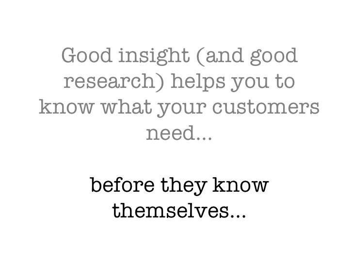 Good insight (and good research) helps you to know what your customers need… before they know themselves…