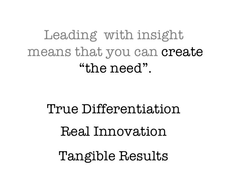 "Leading  with insight  means that you can create ""the need"". True Differentiation Real Innovation Tangible Results"