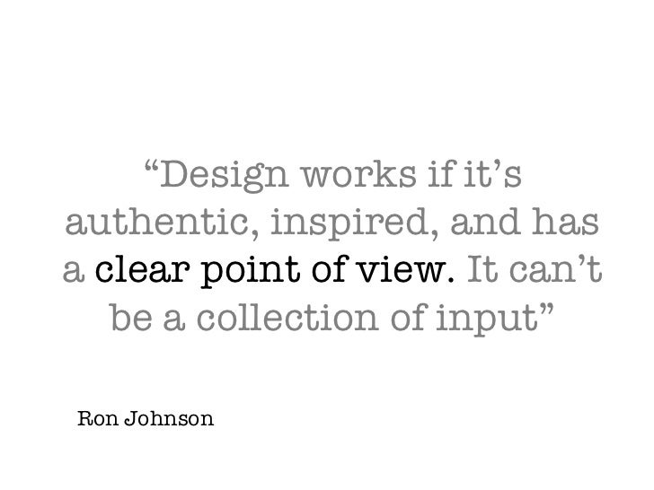 """Design works if it's authentic, inspired, and has a  clear point of view.  It can't be a collection of input"" Ron Johnson"