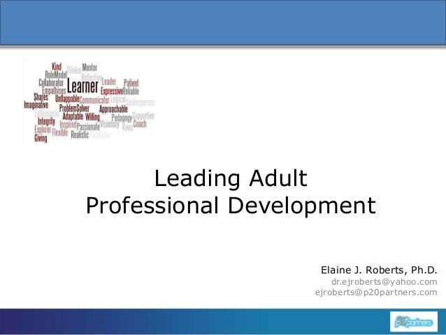 Leading Adult Professional Development Elaine J. Roberts, Ph.D. 1  dr.ejroberts@yahoo.com ejroberts@p20partners.com
