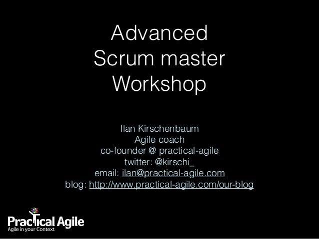 Advanced  Scrum master  Workshop Ilan Kirschenbaum Agile coach co-founder @ practical-agile twitter: @kirschi_ email: il...