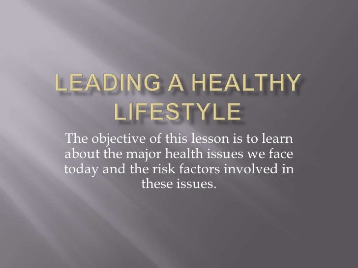 Leading a Healthy Lifestyle<br />The objective of this lesson is to learn about the major health issues we face today and ...
