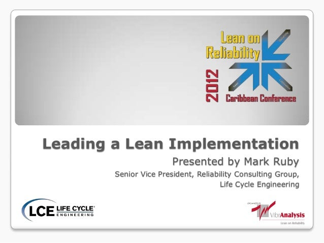 Leading a Lean ImplementationPresented by Mark RubySenior Vice President, Reliability Consulting Group,Life Cycle Engineer...